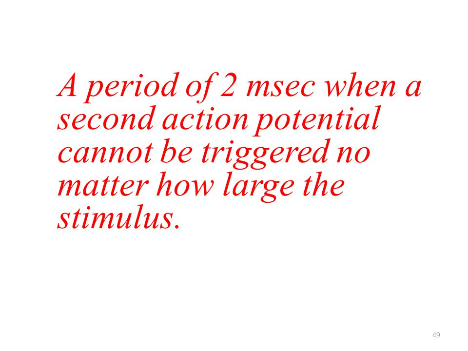 49 A period of 2 msec when a second action potential cannot be triggered no matter how large the stimulus.