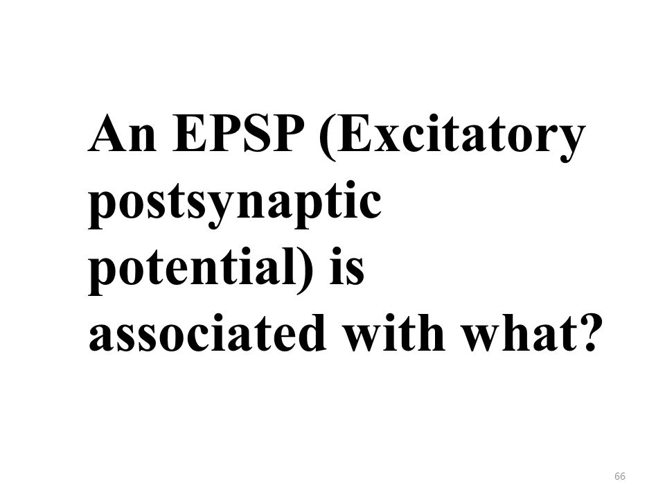 66 An EPSP (Excitatory postsynaptic potential) is associated with what?