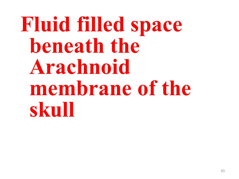 89 Fluid filled space beneath the Arachnoid membrane of the skull