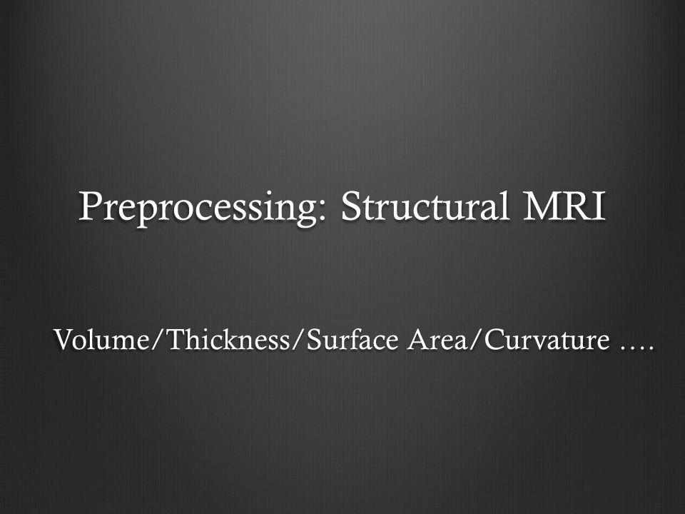Structural MRI Region of Interest (ROI) Voxel based morphometry (SPM/FSL) Surface based morphometry (FreeSurfer)