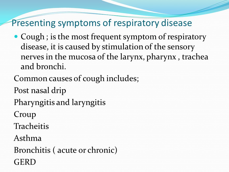 Presenting symptoms of respiratory disease Cough ; is the most frequent symptom of respiratory disease, it is caused by stimulation of the sensory nerves in the mucosa of the larynx, pharynx, trachea and bronchi.