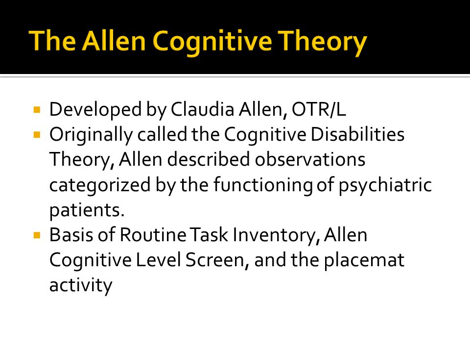  Developed by Claudia Allen, OTR/L  Originally called the Cognitive Disabilities Theory, Allen described observations categorized by the functioning