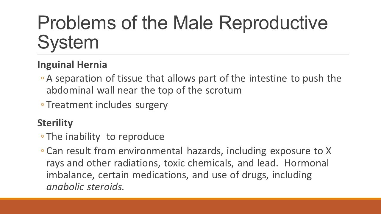 Problems of the Male Reproductive System Inguinal Hernia ◦A separation of tissue that allows part of the intestine to push the abdominal wall near the