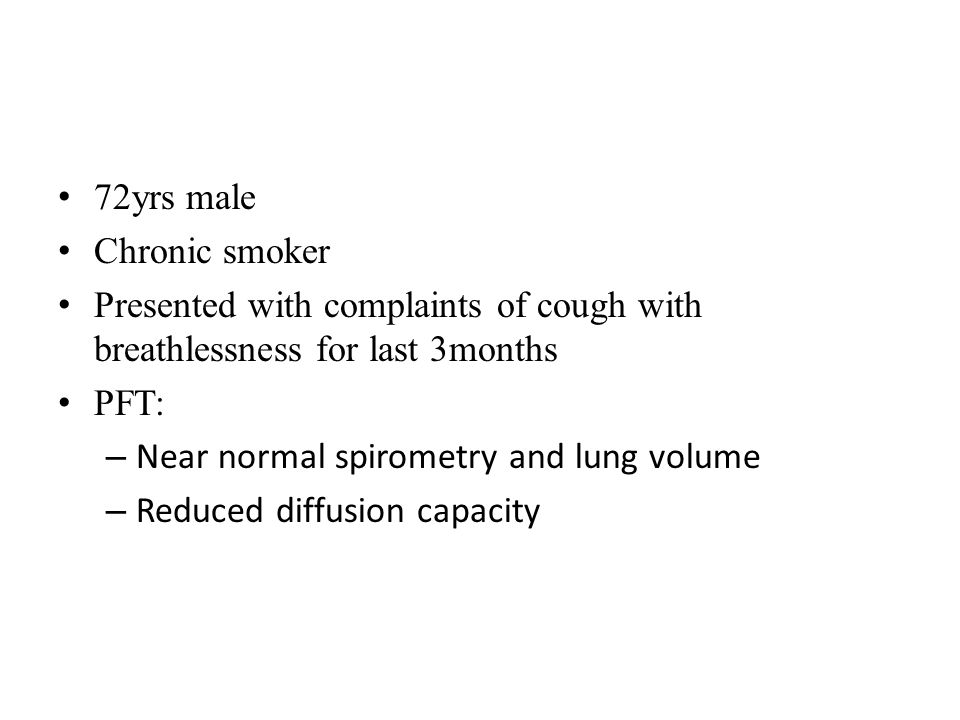 72yrs male Chronic smoker Presented with complaints of cough with breathlessness for last 3months PFT: – Near normal spirometry and lung volume – Redu