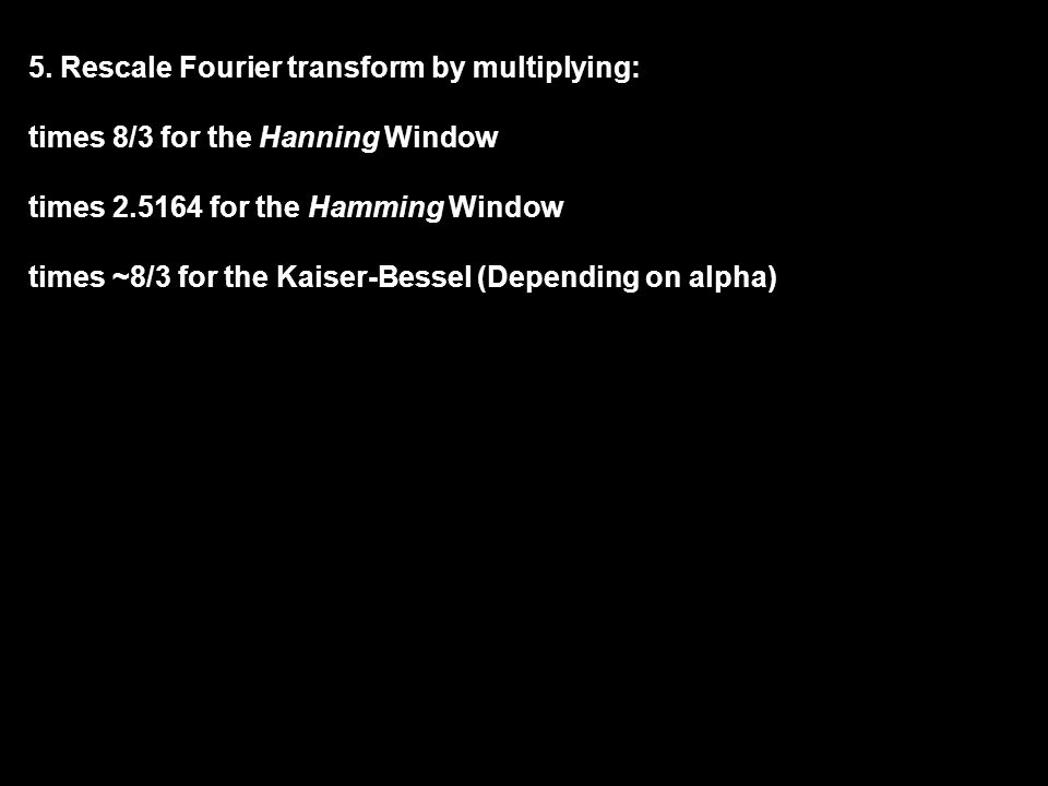 5. Rescale Fourier transform by multiplying: times 8/3 for the Hanning Window times 2.5164 for the Hamming Window times ~8/3 for the Kaiser-Bessel (De