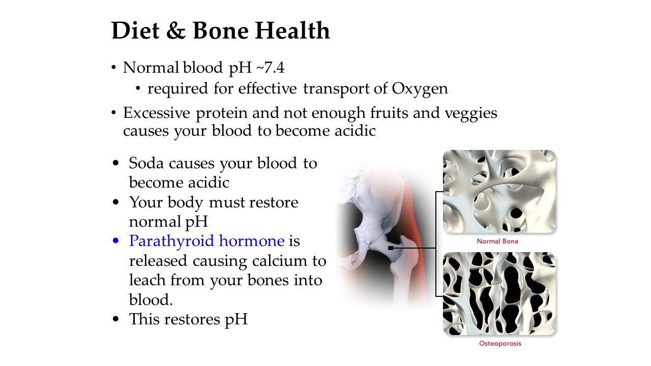 Diet & Bone Health Normal blood pH ~7.4 required for effective transport of Oxygen Excessive protein and not enough fruits and veggies causes your blo