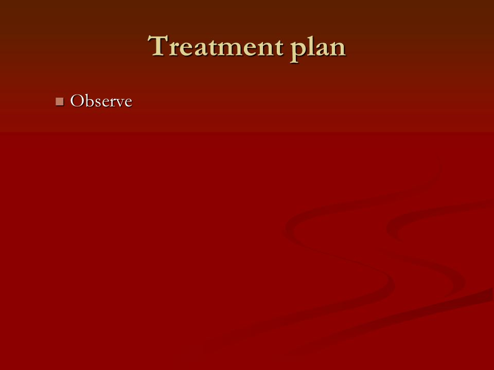 Treatment plan Observe Observe