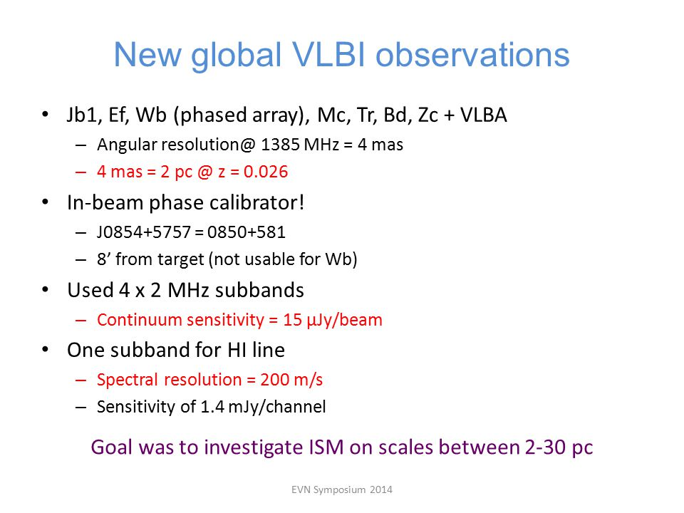 New global VLBI observations Jb1, Ef, Wb (phased array), Mc, Tr, Bd, Zc + VLBA – Angular resolution@ 1385 MHz = 4 mas – 4 mas = 2 pc @ z = 0.026 In-beam phase calibrator.