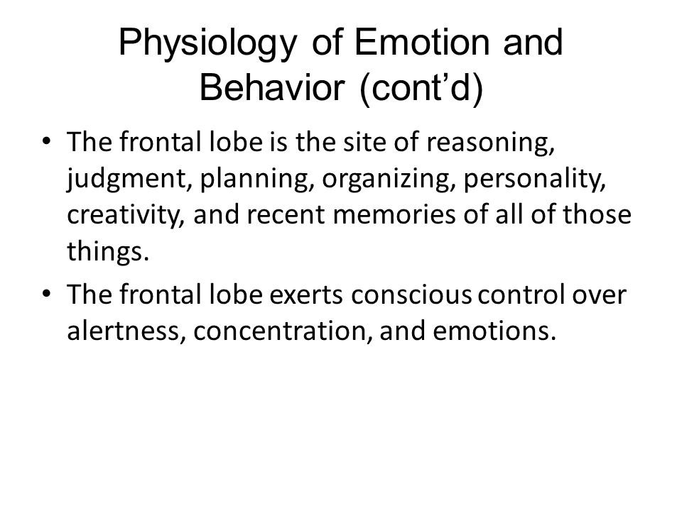 Physiology of Emotion and Behavior (cont'd) The frontal lobe is the site of reasoning, judgment, planning, organizing, personality, creativity, and recent memories of all of those things.
