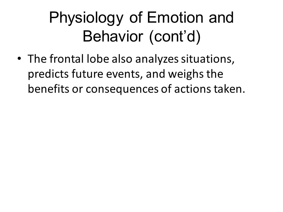 Physiology of Emotion and Behavior (cont'd) The frontal lobe also analyzes situations, predicts future events, and weighs the benefits or consequences of actions taken.