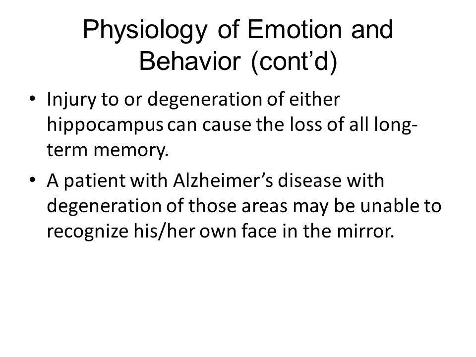 Physiology of Emotion and Behavior (cont'd) Injury to or degeneration of either hippocampus can cause the loss of all long- term memory.