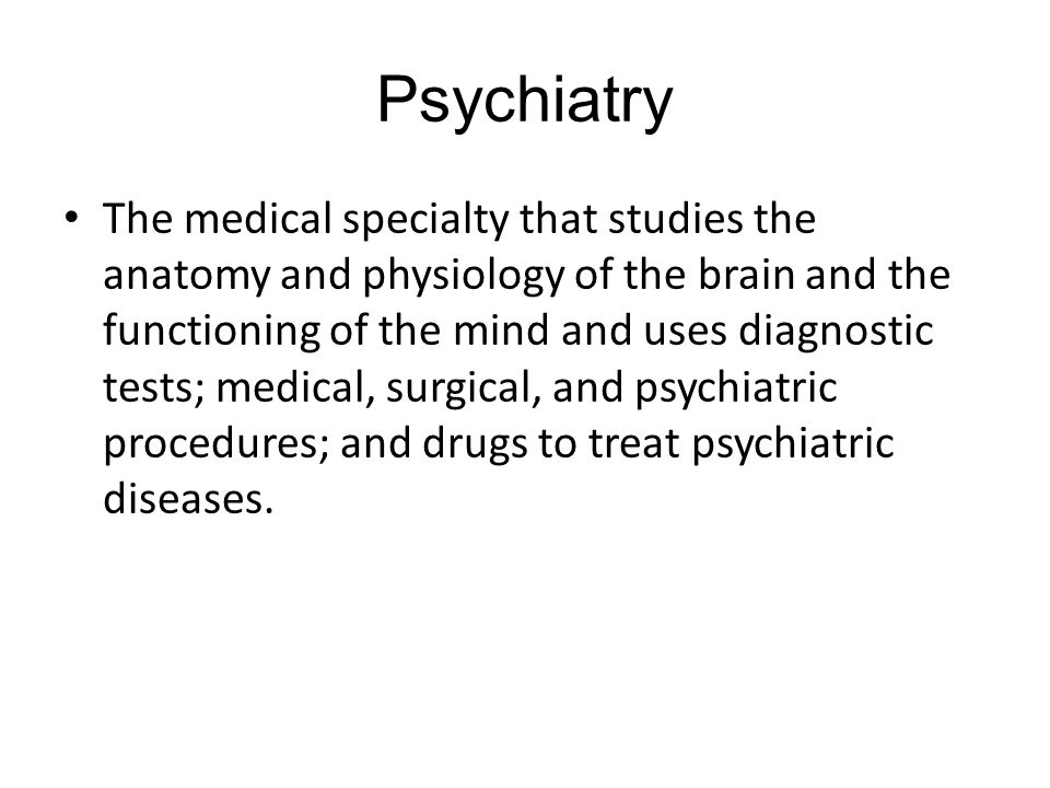 Psychiatry The medical specialty that studies the anatomy and physiology of the brain and the functioning of the mind and uses diagnostic tests; medical, surgical, and psychiatric procedures; and drugs to treat psychiatric diseases.
