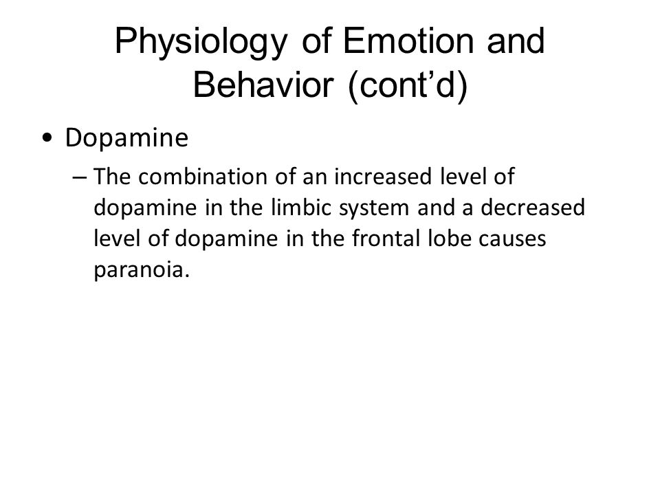 Physiology of Emotion and Behavior (cont'd) Dopamine – The combination of an increased level of dopamine in the limbic system and a decreased level of dopamine in the frontal lobe causes paranoia.