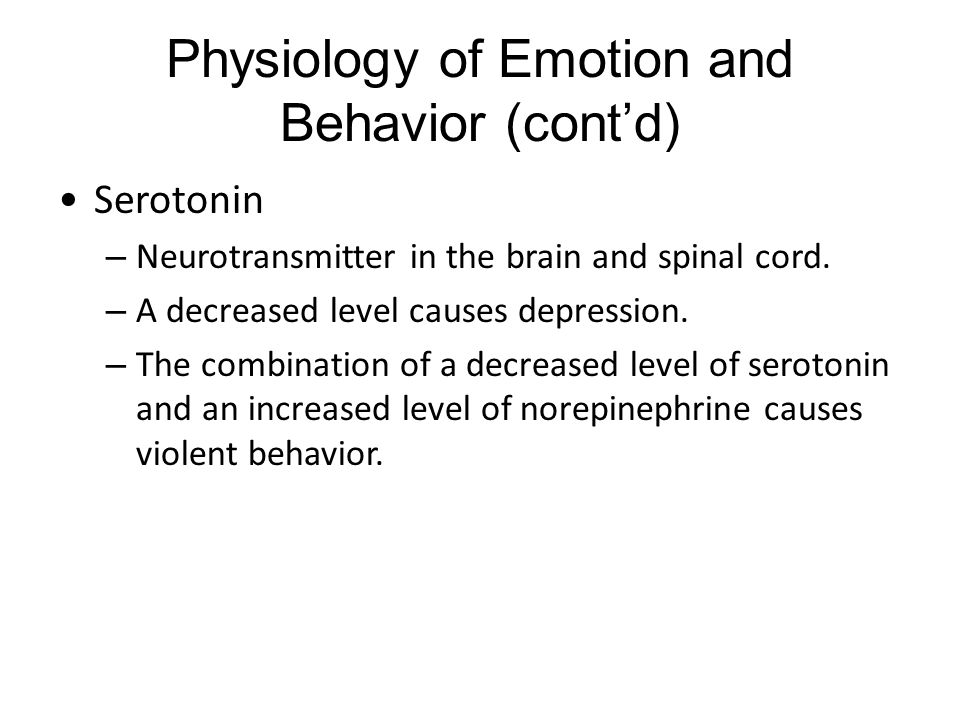 Physiology of Emotion and Behavior (cont'd) Serotonin – Neurotransmitter in the brain and spinal cord.