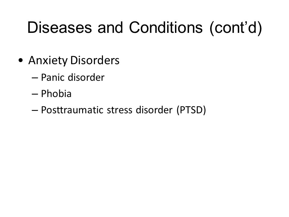Diseases and Conditions (cont'd) Anxiety Disorders – Panic disorder – Phobia – Posttraumatic stress disorder (PTSD)