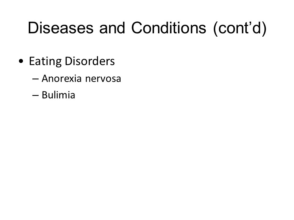Diseases and Conditions (cont'd) Eating Disorders – Anorexia nervosa – Bulimia
