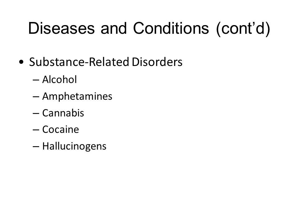 Diseases and Conditions (cont'd) Substance-Related Disorders – Alcohol – Amphetamines – Cannabis – Cocaine – Hallucinogens
