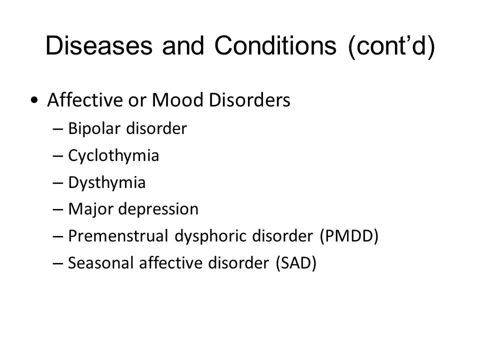 Diseases and Conditions (cont'd) Affective or Mood Disorders – Bipolar disorder – Cyclothymia – Dysthymia – Major depression – Premenstrual dysphoric disorder (PMDD) – Seasonal affective disorder (SAD)