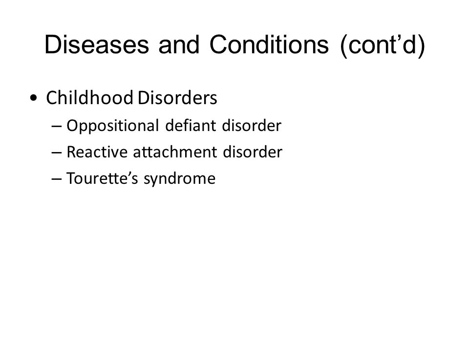 Diseases and Conditions (cont'd) Childhood Disorders – Oppositional defiant disorder – Reactive attachment disorder – Tourette's syndrome