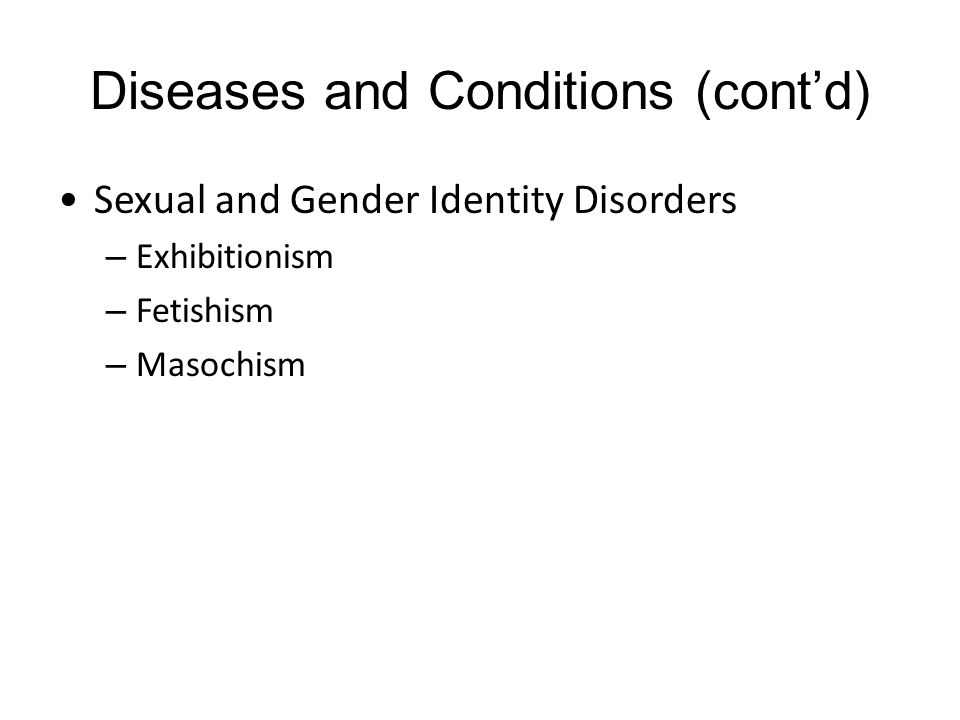 Diseases and Conditions (cont'd) Sexual and Gender Identity Disorders – Exhibitionism – Fetishism – Masochism