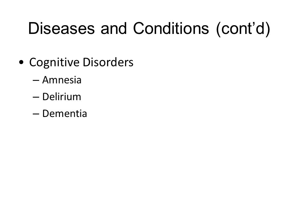 Diseases and Conditions (cont'd) Cognitive Disorders – Amnesia – Delirium – Dementia
