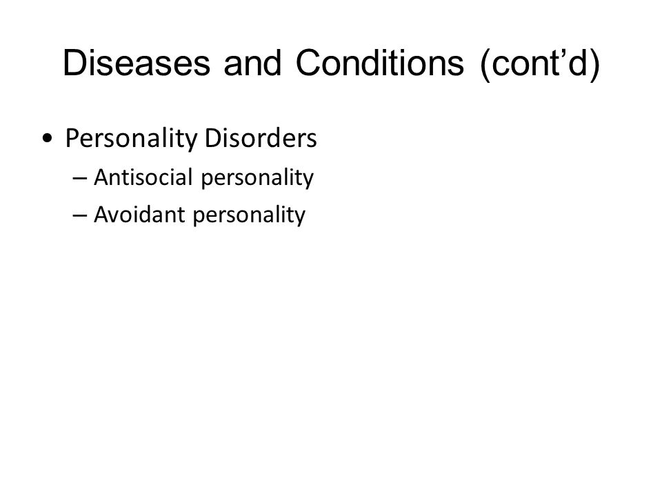 Diseases and Conditions (cont'd) Personality Disorders – Antisocial personality – Avoidant personality