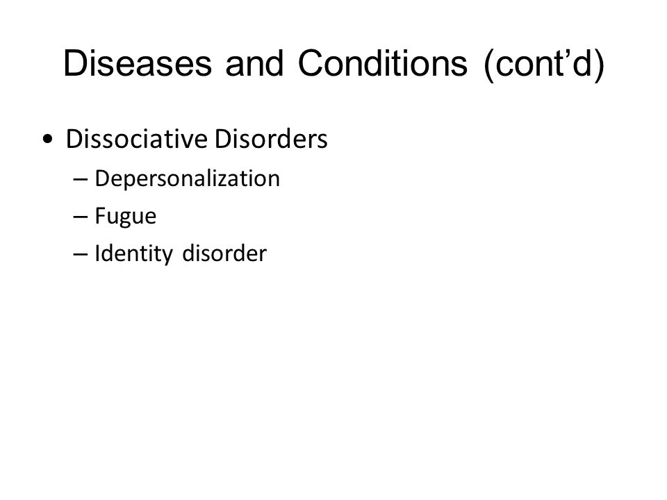Diseases and Conditions (cont'd) Dissociative Disorders – Depersonalization – Fugue – Identity disorder
