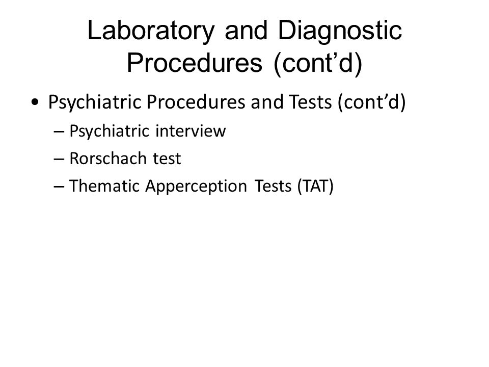 Laboratory and Diagnostic Procedures (cont'd) Psychiatric Procedures and Tests (cont'd) – Psychiatric interview – Rorschach test – Thematic Apperception Tests (TAT)