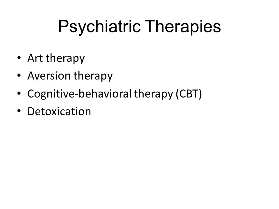 Psychiatric Therapies Art therapy Aversion therapy Cognitive-behavioral therapy (CBT) Detoxication