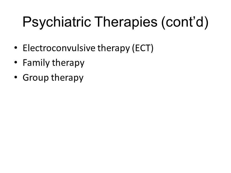 Psychiatric Therapies (cont'd) Electroconvulsive therapy (ECT) Family therapy Group therapy