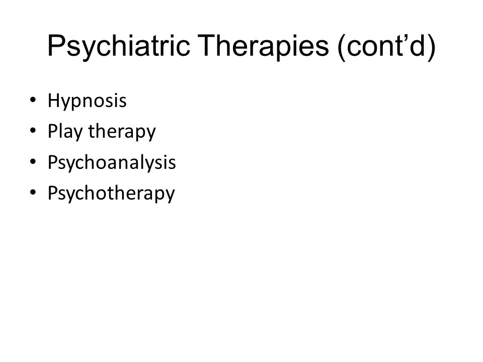 Psychiatric Therapies (cont'd) Hypnosis Play therapy Psychoanalysis Psychotherapy