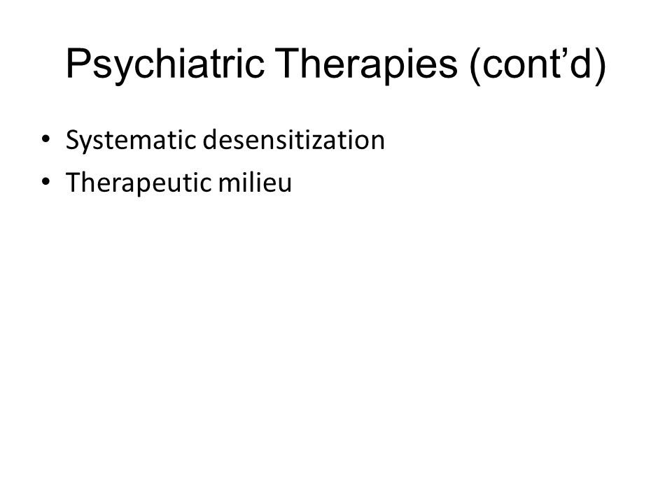 Psychiatric Therapies (cont'd) Systematic desensitization Therapeutic milieu