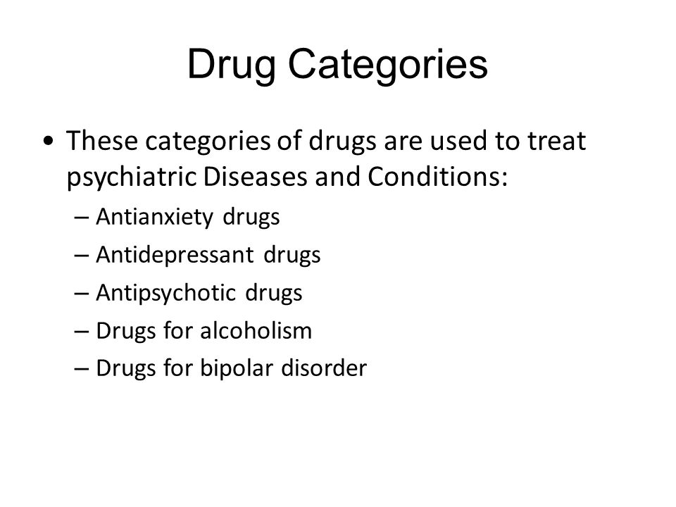 Drug Categories These categories of drugs are used to treat psychiatric Diseases and Conditions: – Antianxiety drugs – Antidepressant drugs – Antipsychotic drugs – Drugs for alcoholism – Drugs for bipolar disorder