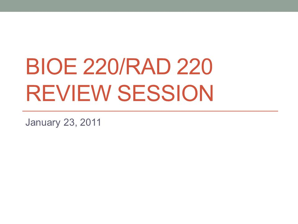 BIOE 220/RAD 220 REVIEW SESSION January 23, 2011