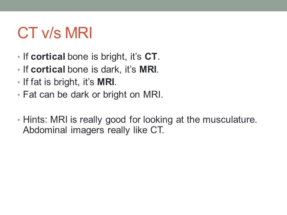 CT v/s MRI If cortical bone is bright, it's CT. If cortical bone is dark, it's MRI.