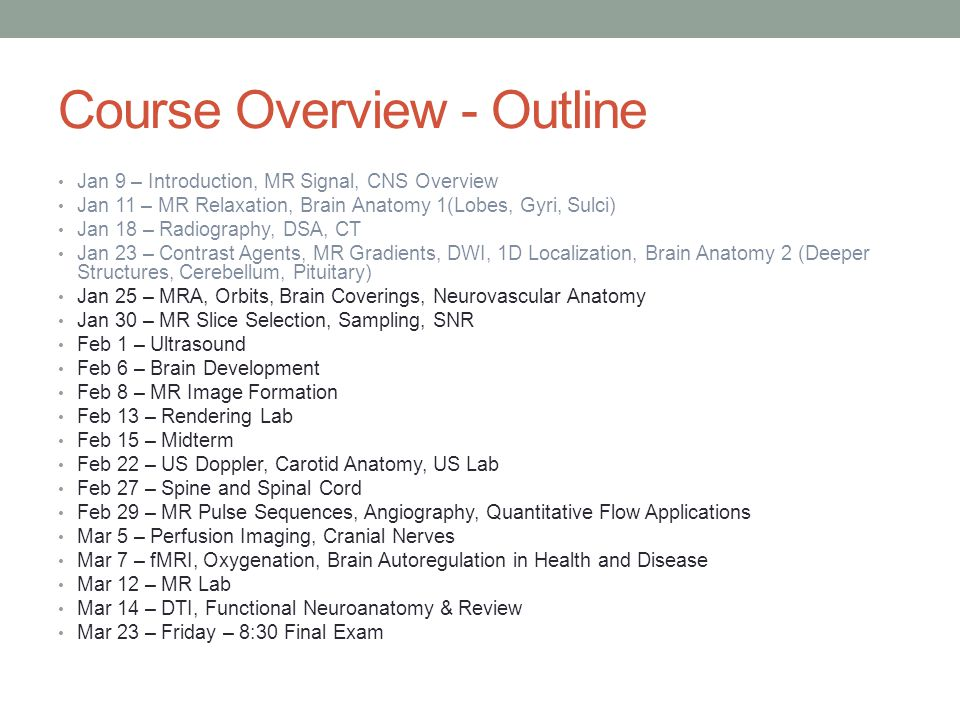 Course Overview - Outline Jan 9 – Introduction, MR Signal, CNS Overview Jan 11 – MR Relaxation, Brain Anatomy 1(Lobes, Gyri, Sulci) Jan 18 – Radiography, DSA, CT Jan 23 – Contrast Agents, MR Gradients, DWI, 1D Localization, Brain Anatomy 2 (Deeper Structures, Cerebellum, Pituitary) Jan 25 – MRA, Orbits, Brain Coverings, Neurovascular Anatomy Jan 30 – MR Slice Selection, Sampling, SNR Feb 1 – Ultrasound Feb 6 – Brain Development Feb 8 – MR Image Formation Feb 13 – Rendering Lab Feb 15 – Midterm Feb 22 – US Doppler, Carotid Anatomy, US Lab Feb 27 – Spine and Spinal Cord Feb 29 – MR Pulse Sequences, Angiography, Quantitative Flow Applications Mar 5 – Perfusion Imaging, Cranial Nerves Mar 7 – fMRI, Oxygenation, Brain Autoregulation in Health and Disease Mar 12 – MR Lab Mar 14 – DTI, Functional Neuroanatomy & Review Mar 23 – Friday – 8:30 Final Exam