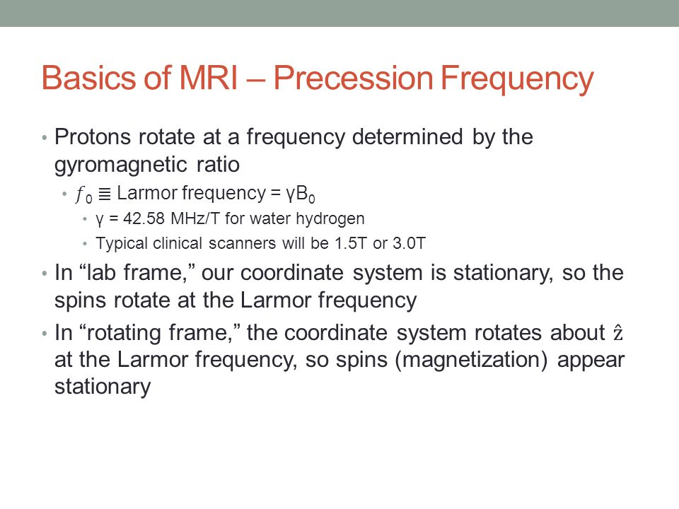Basics of MRI – Precession Frequency Protons rotate at a frequency determined by the gyromagnetic ratio 0 ≣ Larmor frequency = γB 0 γ = 42.58 MHz/T for water hydrogen Typical clinical scanners will be 1.5T or 3.0T In lab frame, our coordinate system is stationary, so the spins rotate at the Larmor frequency In rotating frame, the coordinate system rotates about ẑ at the Larmor frequency, so spins (magnetization) appear stationary