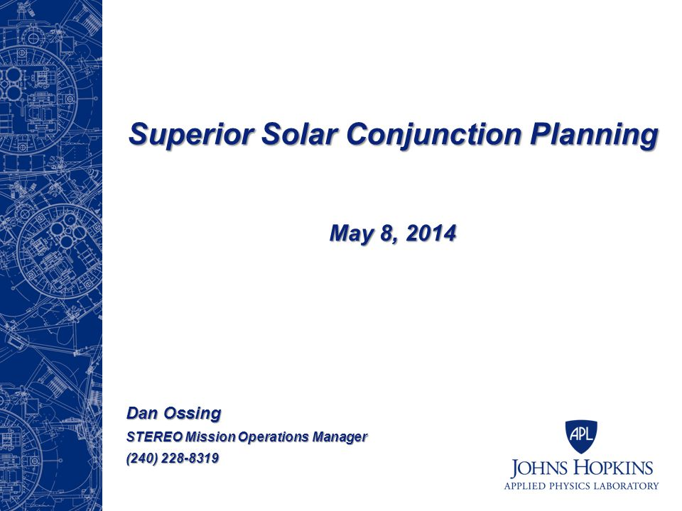 Superior Solar Conjunction Planning May 8, 2014 Dan Ossing STEREO Mission Operations Manager (240) 228-8319