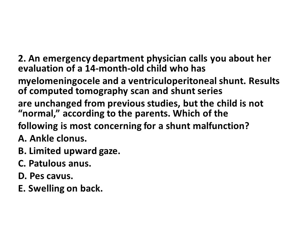 2. An emergency department physician calls you about her evaluation of a 14-month-old child who has myelomeningocele and a ventriculoperitoneal shunt.
