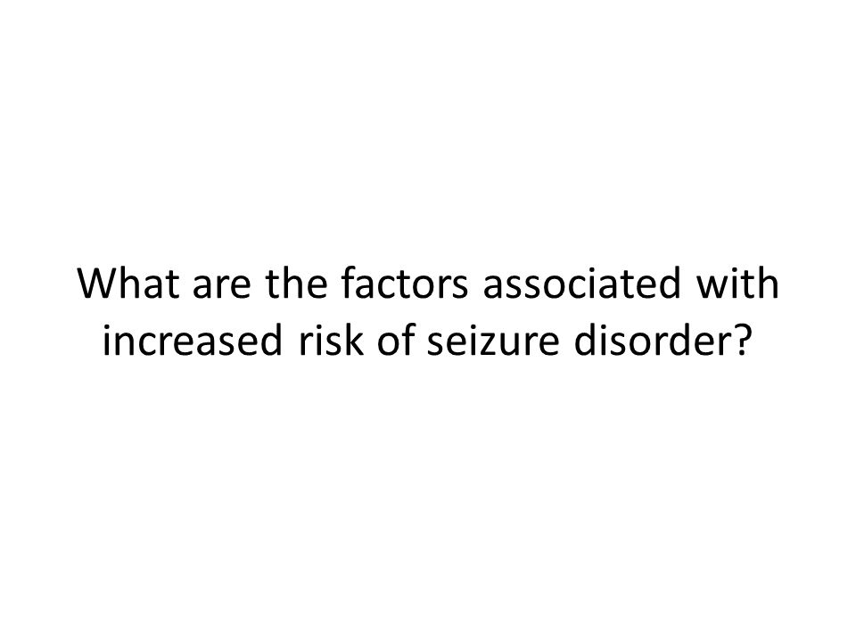 What are the factors associated with increased risk of seizure disorder