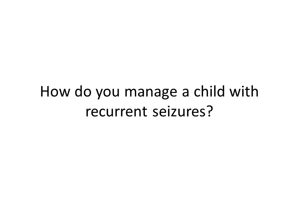 How do you manage a child with recurrent seizures