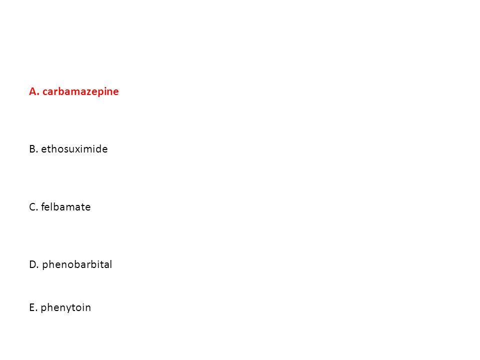 A. carbamazepine B. ethosuximide C. felbamate D. phenobarbital E. phenytoin