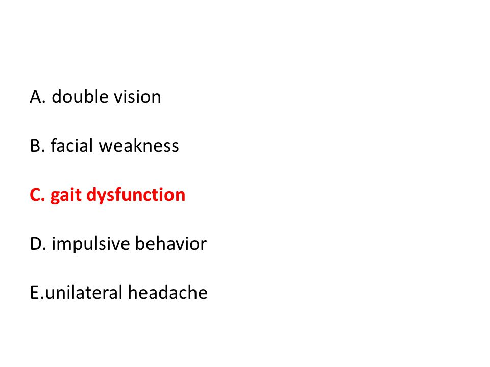 A. double vision B. facial weakness C. gait dysfunction D. impulsive behavior E.unilateral headache