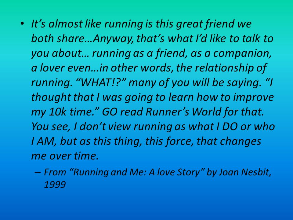 It's almost like running is this great friend we both share…Anyway, that's what I'd like to talk to you about… running as a friend, as a companion, a