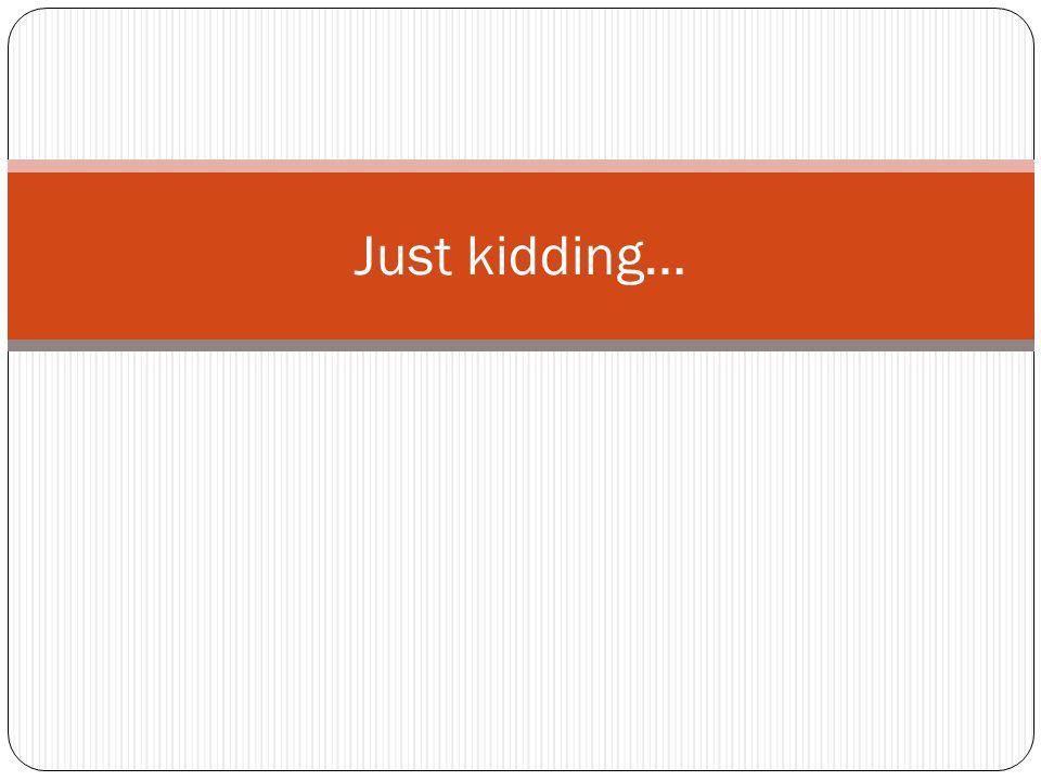 Just kidding…
