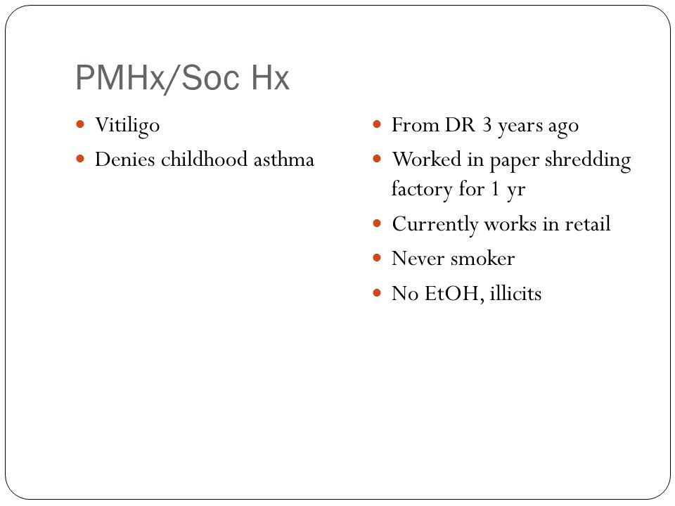 PMHx/Soc Hx Vitiligo Denies childhood asthma From DR 3 years ago Worked in paper shredding factory for 1 yr Currently works in retail Never smoker No EtOH, illicits