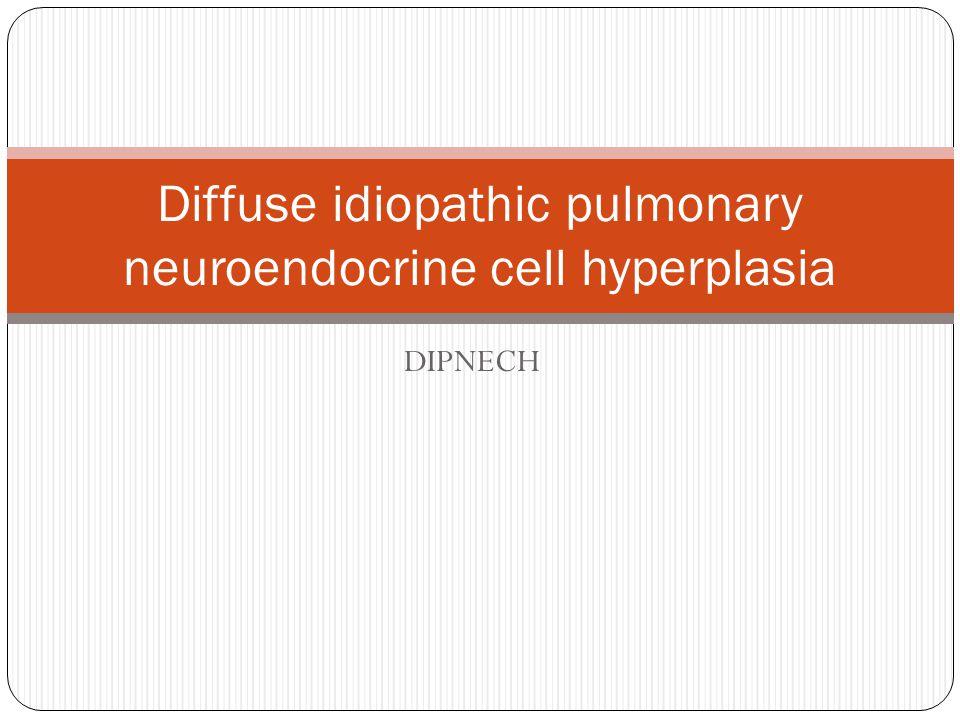 DIPNECH Diffuse idiopathic pulmonary neuroendocrine cell hyperplasia