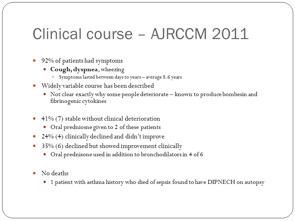 Clinical course – AJRCCM 2011 92% of patients had symptoms Cough, dyspnea, wheezing Symptoms lasted between days to years – average 8.6 years Widely variable course has been described Not clear exactly why some people deteriorate – known to produce bombesin and fibrinogenic cytokines 41% (7) stable without clinical deterioration Oral predniosne given to 2 of these patients 24% (4) clinically declined and didn't improve 35% (6) declined but showed improvement clinically Oral prednisone used in addition to bronchodilators in 4 of 6 No deaths 1 patient with asthma history who died of sepsis found to have DIPNECH on autopsy