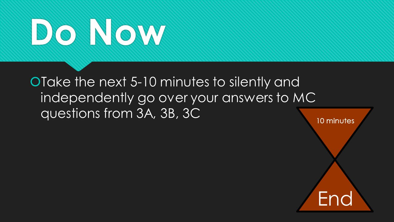 Do Now  Take the next 5-10 minutes to silently and independently go over your answers to MC questions from 3A, 3B, 3C 10 minutes End
