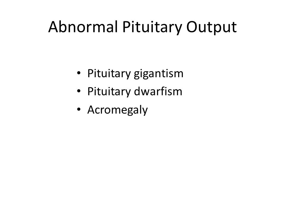Abnormal Pituitary Output Pituitary gigantism Pituitary dwarfism Acromegaly